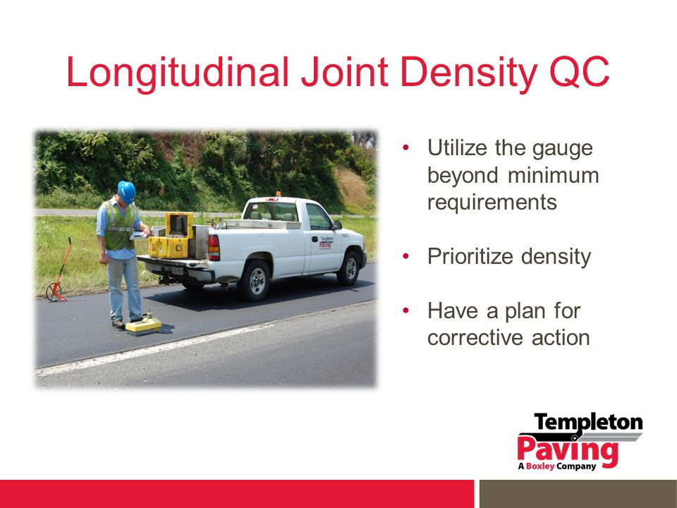Longitudinal Joint Density QC Utilize the gauge beyond minimum requirements Prioritize density Have a plan for corrective action