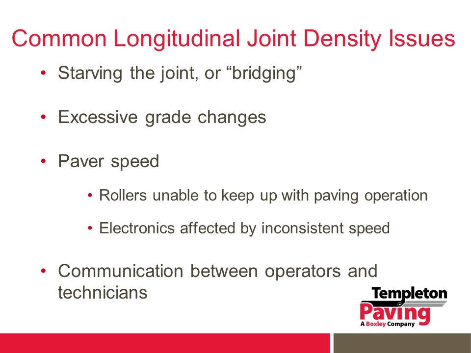 "Common Longitudinal Joint Density Issues Starving the joint, or ""bridging"" Excessive grade changes Paver speed Rollers unable to keep up with paving o"