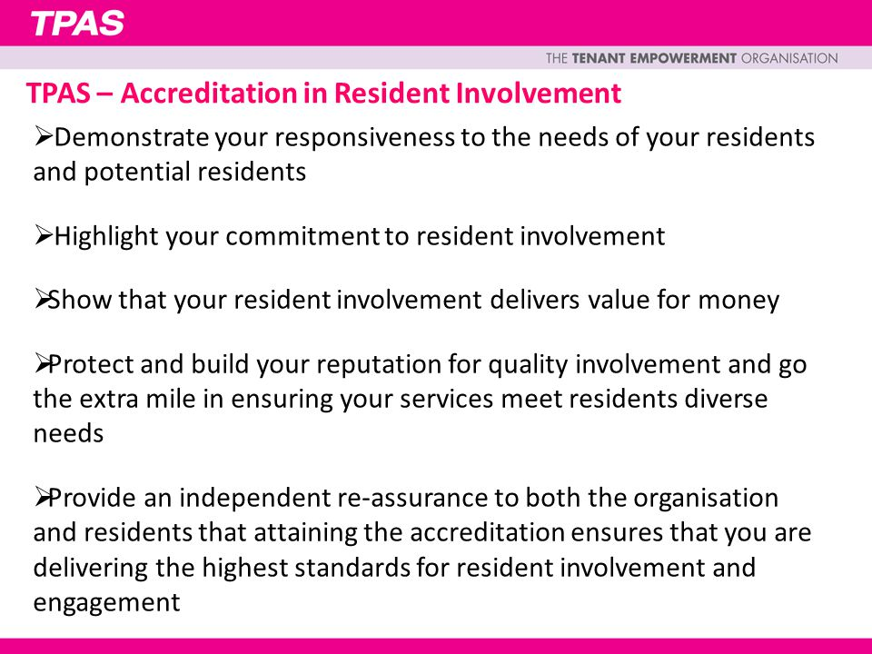 TPAS – Accreditation in Resident Involvement  Demonstrate your responsiveness to the needs of your residents and potential residents  Highlight your commitment to resident involvement  Show that your resident involvement delivers value for money  Protect and build your reputation for quality involvement and go the extra mile in ensuring your services meet residents diverse needs  Provide an independent re-assurance to both the organisation and residents that attaining the accreditation ensures that you are delivering the highest standards for resident involvement and engagement
