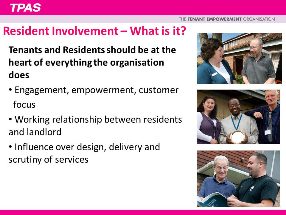 Business critical Business benefits - Improved services and efficiencies Benefits to residents - Enhanced accountability and satisfaction Community benefits - Increased social capital and community capacity Resident Involvement – Why?