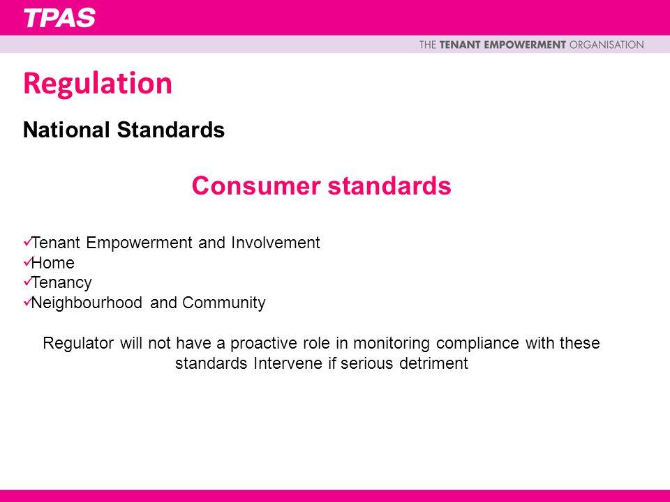 National Standards Consumer standards Tenant Empowerment and Involvement Home Tenancy Neighbourhood and Community Regulator will not have a proactive role in monitoring compliance with these standards Intervene if serious detriment Regulation