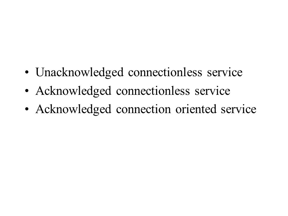 Unacknowledged connectionless service Acknowledged connectionless service Acknowledged connection oriented service