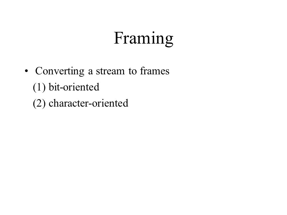 Framing Converting a stream to frames (1) bit-oriented (2) character-oriented