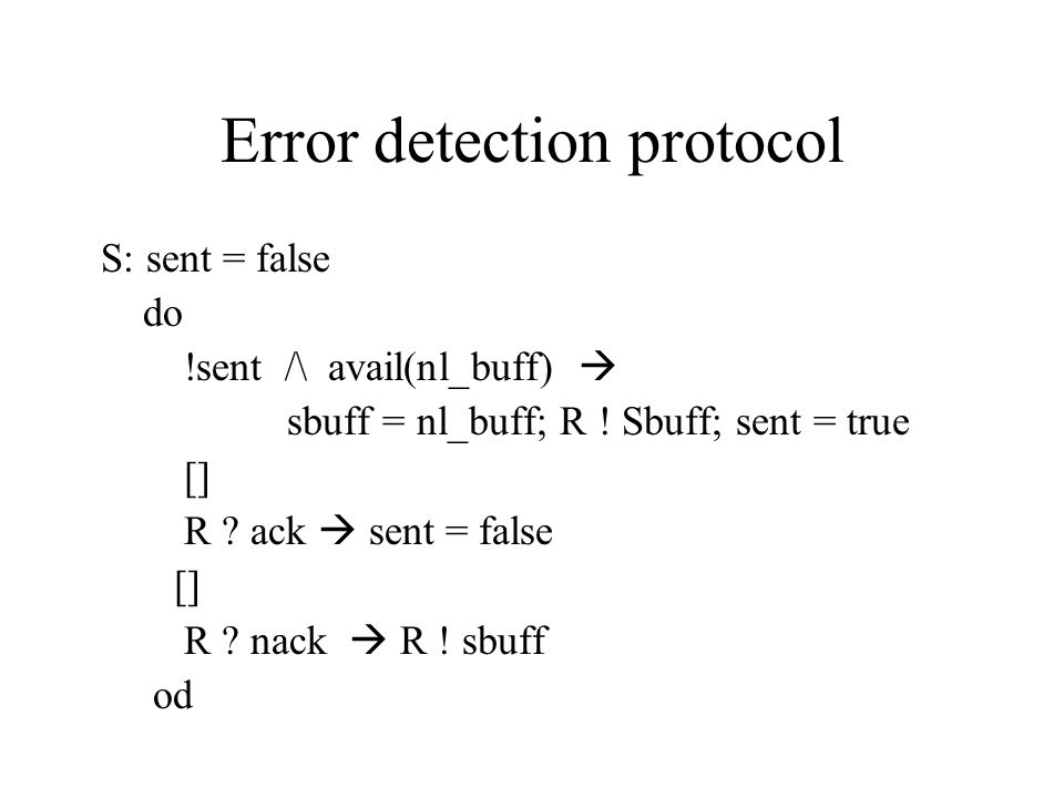Error detection protocol S: sent = false do !sent /\ avail(nl_buff)  sbuff = nl_buff; R .