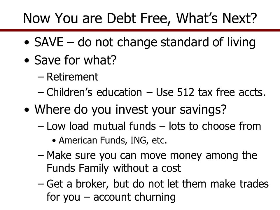 SAVE – do not change standard of living Save for what? –Retirement –Children's education – Use 512 tax free accts. Where do you invest your savings? –