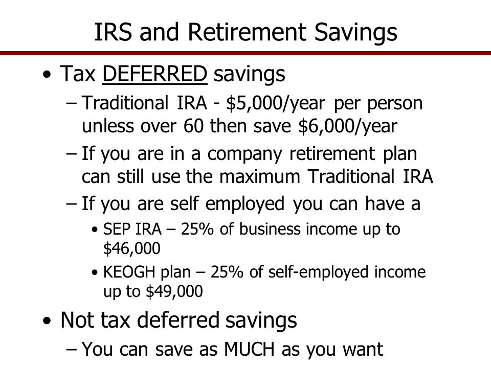 Tax DEFERRED savings –Traditional IRA - $5,000/year per person unless over 60 then save $6,000/year –If you are in a company retirement plan can still use the maximum Traditional IRA –If you are self employed you can have a SEP IRA – 25% of business income up to $46,000 KEOGH plan – 25% of self-employed income up to $49,000 Not tax deferred savings –You can save as MUCH as you want IRS and Retirement Savings