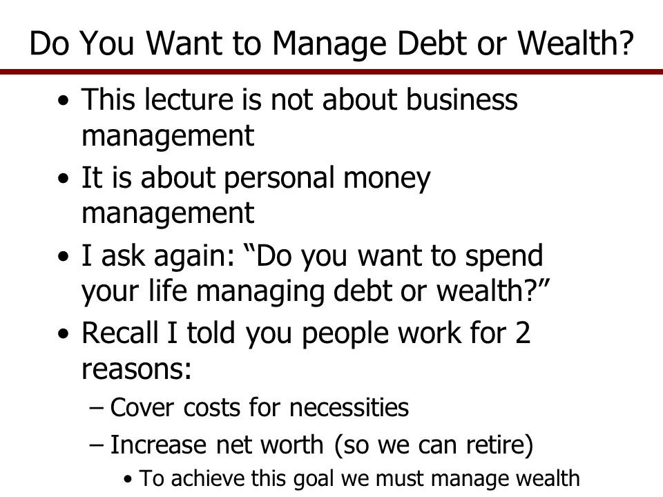 This lecture is not about business management It is about personal money management I ask again: Do you want to spend your life managing debt or wealth Recall I told you people work for 2 reasons: –Cover costs for necessities –Increase net worth (so we can retire) To achieve this goal we must manage wealth Do You Want to Manage Debt or Wealth