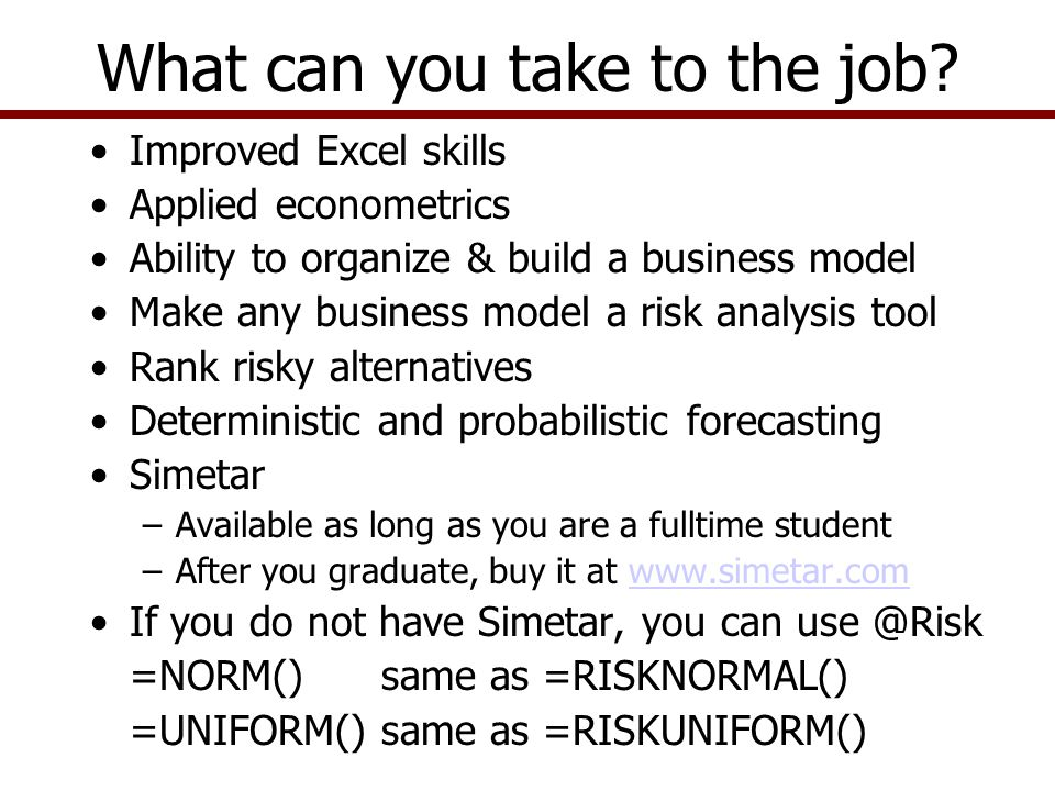 Improved Excel skills Applied econometrics Ability to organize & build a business model Make any business model a risk analysis tool Rank risky alternatives Deterministic and probabilistic forecasting Simetar –Available as long as you are a fulltime student –After you graduate, buy it at www.simetar.comwww.simetar.com If you do not have Simetar, you can use @Risk =NORM() same as =RISKNORMAL() =UNIFORM() same as =RISKUNIFORM() What can you take to the job