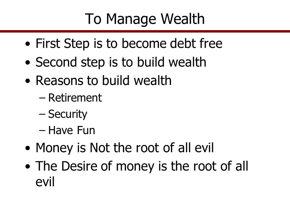 First Step is to become debt free Second step is to build wealth Reasons to build wealth –Retirement –Security –Have Fun Money is Not the root of all