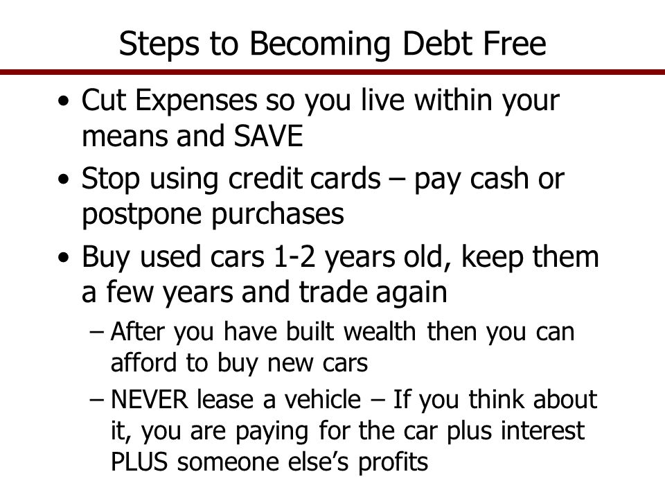 Cut Expenses so you live within your means and SAVE Stop using credit cards – pay cash or postpone purchases Buy used cars 1-2 years old, keep them a few years and trade again –After you have built wealth then you can afford to buy new cars –NEVER lease a vehicle – If you think about it, you are paying for the car plus interest PLUS someone else's profits Steps to Becoming Debt Free