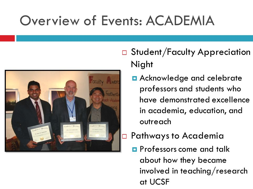 Overview of Events: ACADEMIA  Student/Faculty Appreciation Night  Acknowledge and celebrate professors and students who have demonstrated excellence in academia, education, and outreach  Pathways to Academia  Professors come and talk about how they became involved in teaching/research at UCSF