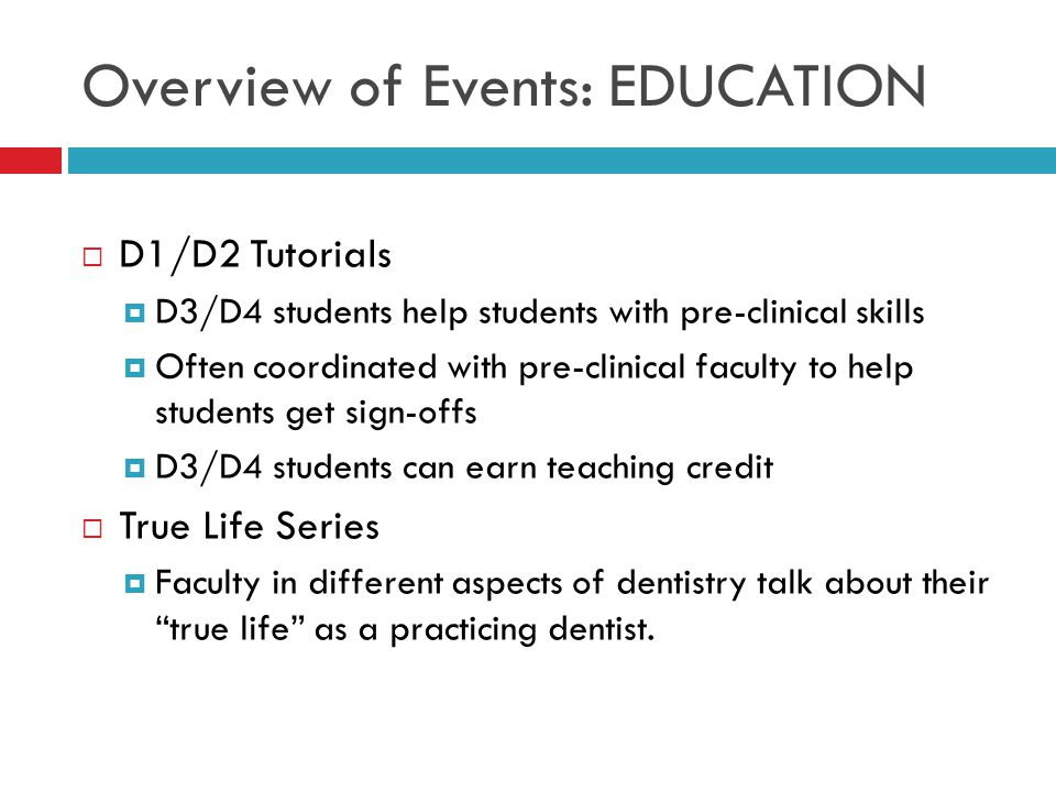 Overview of Events: EDUCATION  D1/D2 Tutorials  D3/D4 students help students with pre-clinical skills  Often coordinated with pre-clinical faculty to help students get sign-offs  D3/D4 students can earn teaching credit  True Life Series  Faculty in different aspects of dentistry talk about their true life as a practicing dentist.
