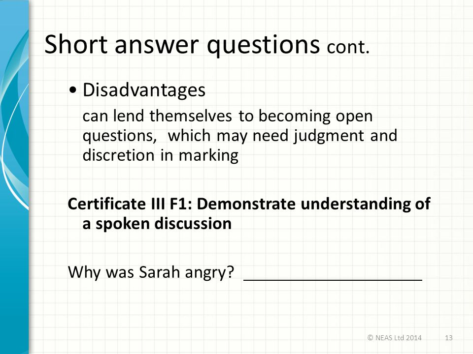 Short answer questions cont. Disadvantages can lend themselves to becoming open questions, which may need judgment and discretion in marking Certifica