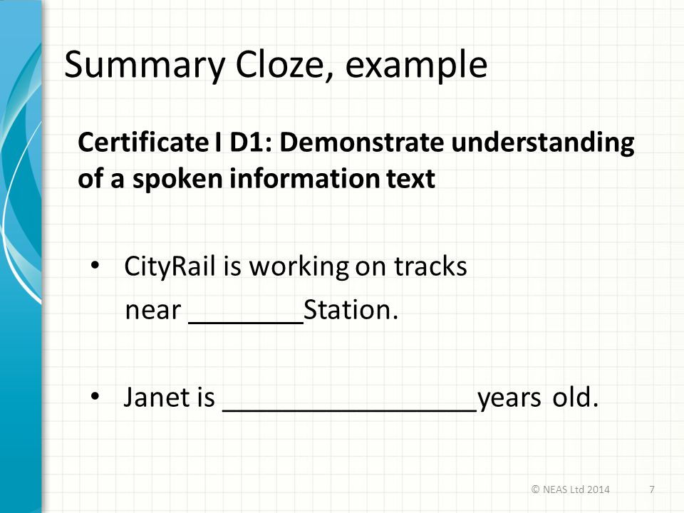 Summary Cloze, example Certificate I D1: Demonstrate understanding of a spoken information text CityRail is working on tracks near Station. Janet is _