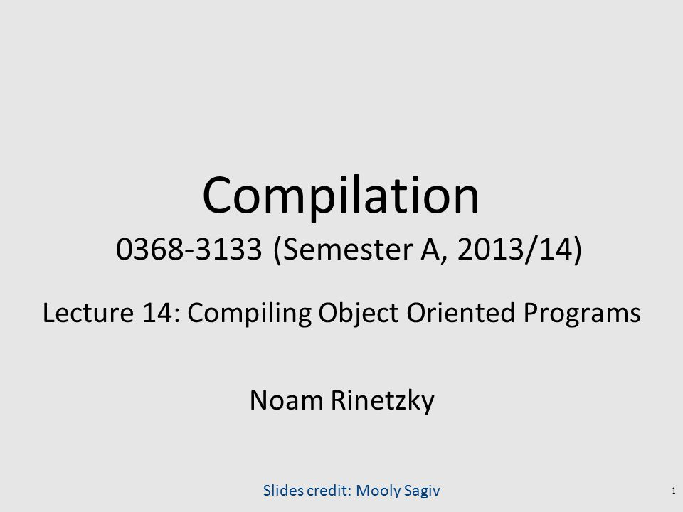 Compilation 0368-3133 (Semester A, 2013/14) Lecture 14: Compiling Object Oriented Programs Noam Rinetzky Slides credit: Mooly Sagiv 1