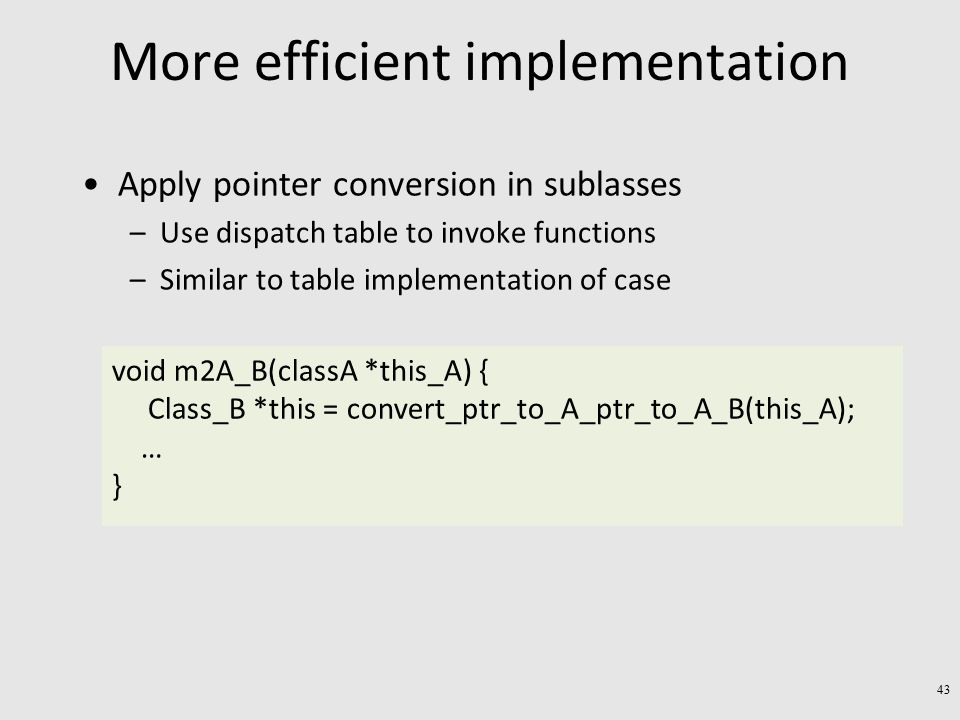 More efficient implementation Apply pointer conversion in sublasses –Use dispatch table to invoke functions –Similar to table implementation of case void m2A_B(classA *this_A) { Class_B *this = convert_ptr_to_A_ptr_to_A_B(this_A); … } 43