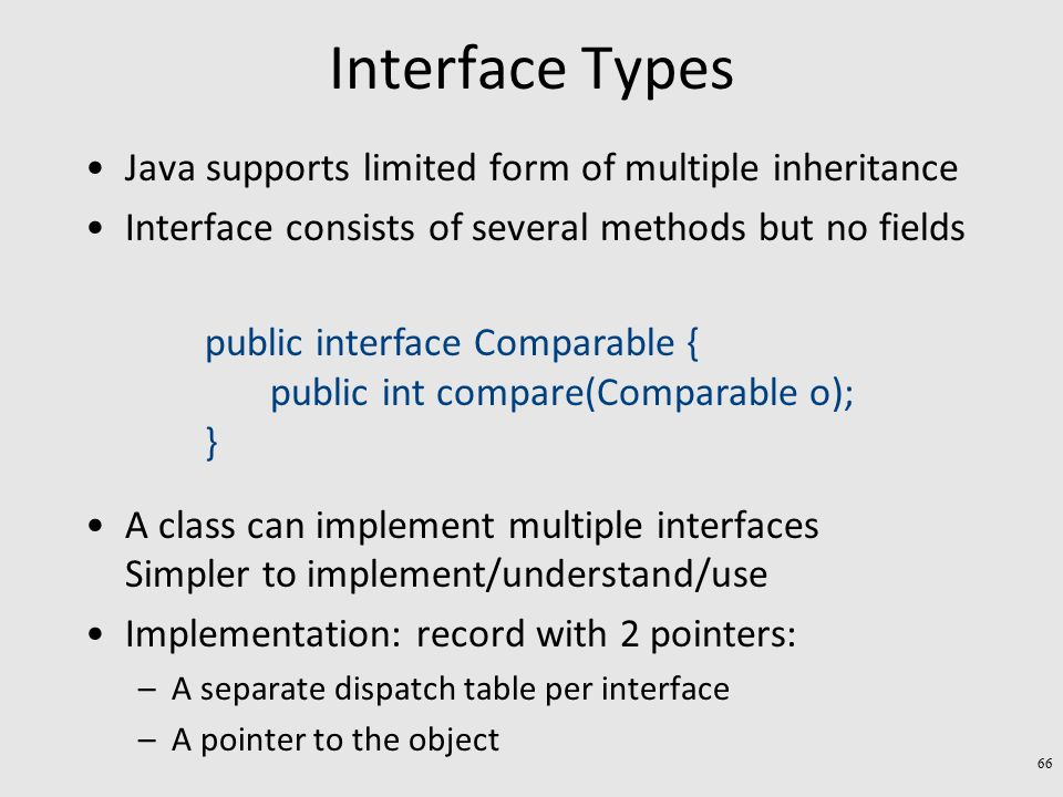 Interface Types Java supports limited form of multiple inheritance Interface consists of several methods but no fields A class can implement multiple interfaces Simpler to implement/understand/use Implementation: record with 2 pointers: –A separate dispatch table per interface –A pointer to the object public interface Comparable { public int compare(Comparable o); } 66
