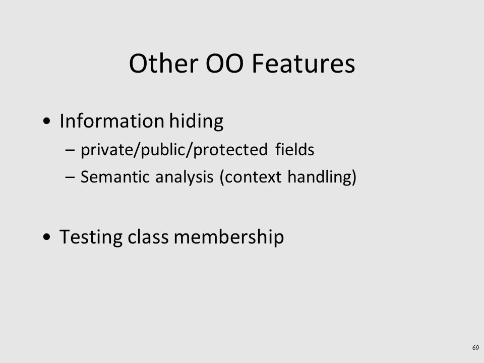Other OO Features Information hiding –private/public/protected fields –Semantic analysis (context handling) Testing class membership 69