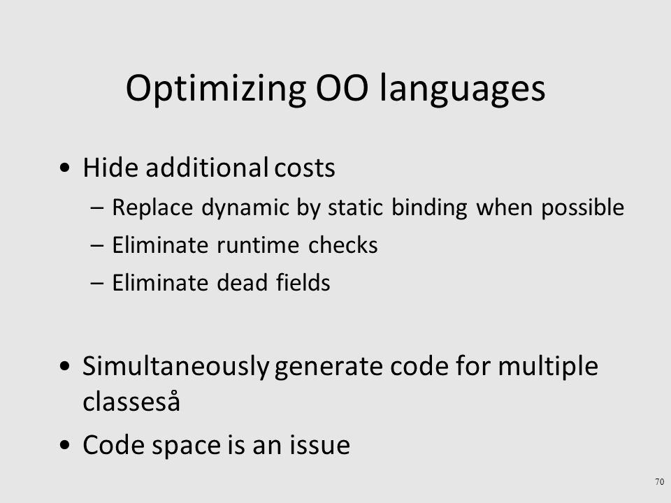 Optimizing OO languages Hide additional costs –Replace dynamic by static binding when possible –Eliminate runtime checks –Eliminate dead fields Simultaneously generate code for multiple classeså Code space is an issue 70