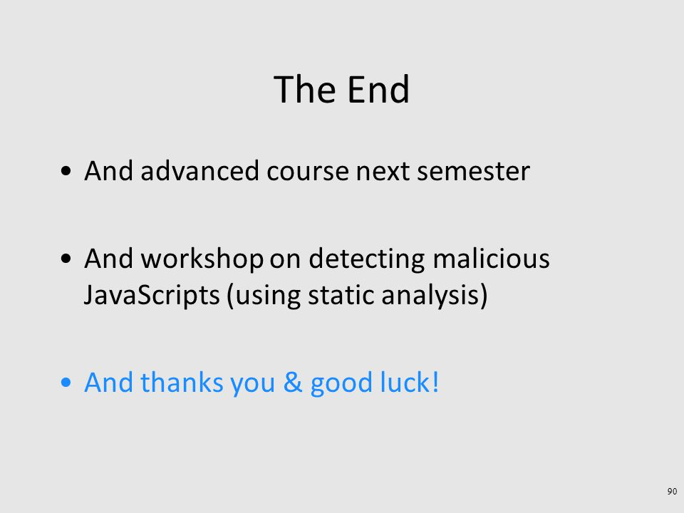 The End And advanced course next semester And workshop on detecting malicious JavaScripts (using static analysis) And thanks you & good luck.
