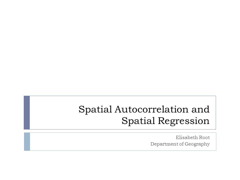 Spatial Autocorrelation and Spatial Regression Elisabeth Root Department of Geography
