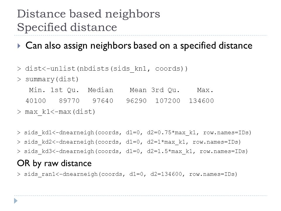 Distance based neighbors Specified distance  Can also assign neighbors based on a specified distance > dist<-unlist(nbdists(sids_kn1, coords)) > summ