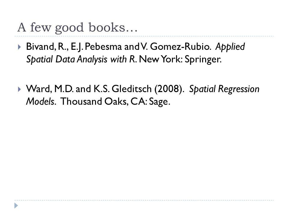 A few good books…  Bivand, R., E.J. Pebesma and V. Gomez-Rubio. Applied Spatial Data Analysis with R. New York: Springer.  Ward, M.D. and K.S. Gledi