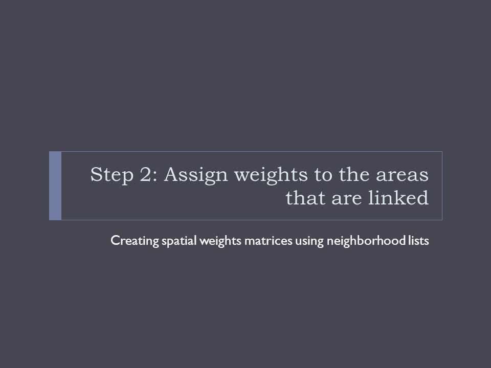 Step 2: Assign weights to the areas that are linked Creating spatial weights matrices using neighborhood lists