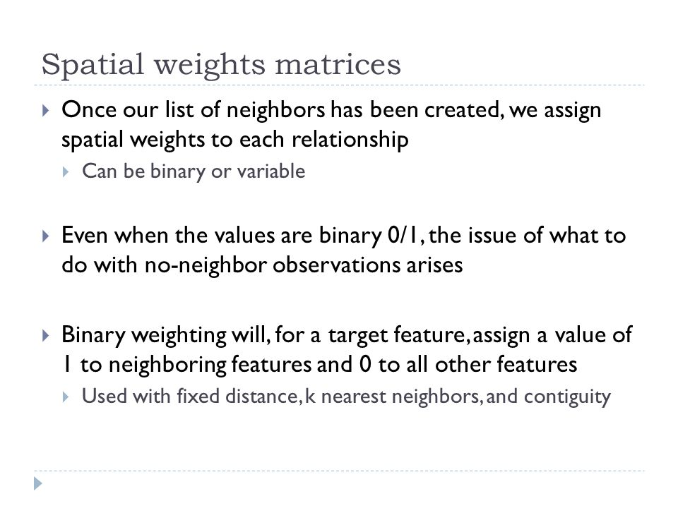 Spatial weights matrices  Once our list of neighbors has been created, we assign spatial weights to each relationship  Can be binary or variable  E