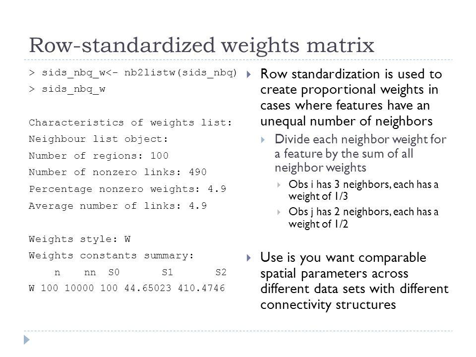 Row-standardized weights matrix > sids_nbq_w<- nb2listw(sids_nbq) > sids_nbq_w Characteristics of weights list: Neighbour list object: Number of regio