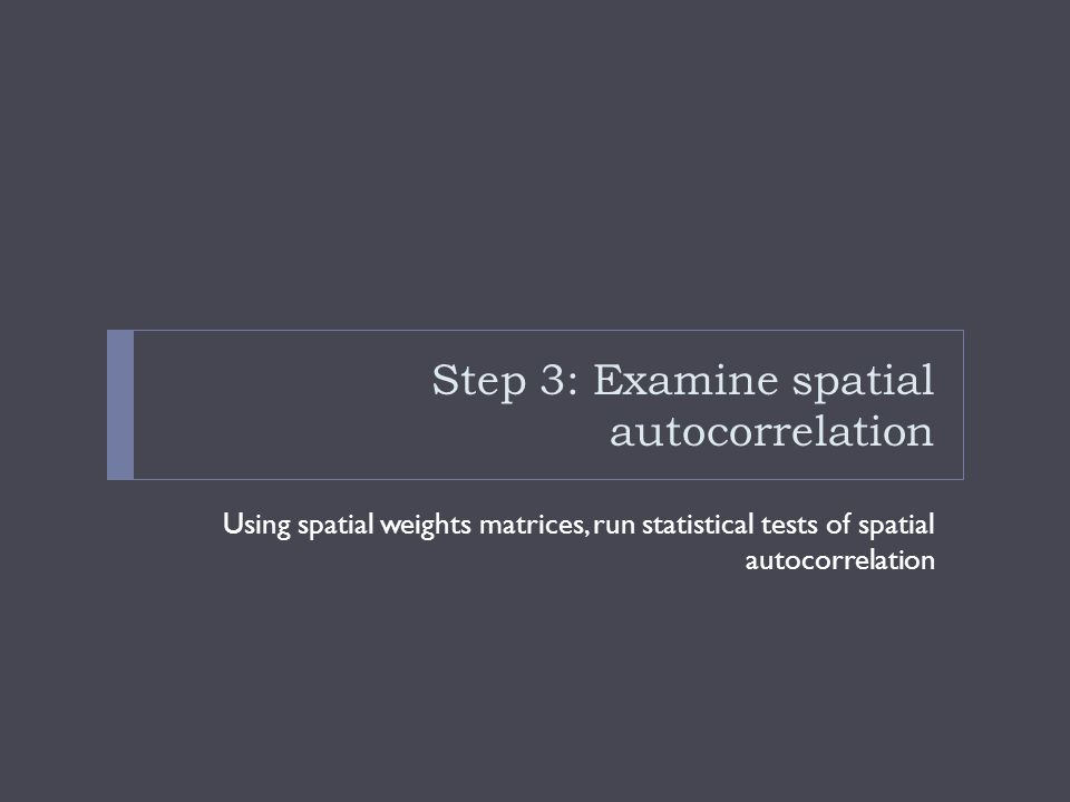 Step 3: Examine spatial autocorrelation Using spatial weights matrices, run statistical tests of spatial autocorrelation