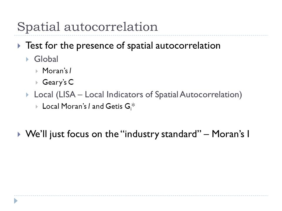 Spatial autocorrelation  Test for the presence of spatial autocorrelation  Global  Moran's I  Geary's C  Local (LISA – Local Indicators of Spatia