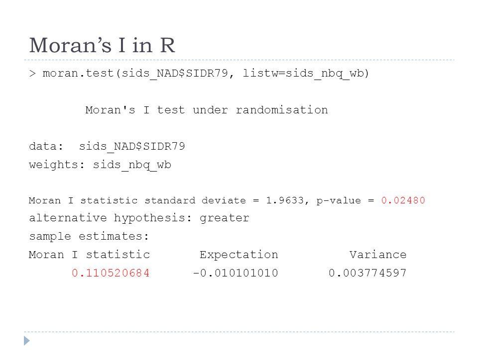 Moran's I in R > moran.test(sids_NAD$SIDR79, listw=sids_nbq_wb) Moran's I test under randomisation data: sids_NAD$SIDR79 weights: sids_nbq_wb Moran I