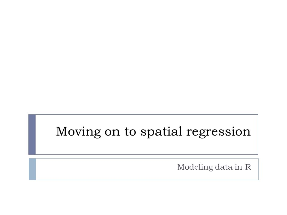 Moving on to spatial regression Modeling data in R