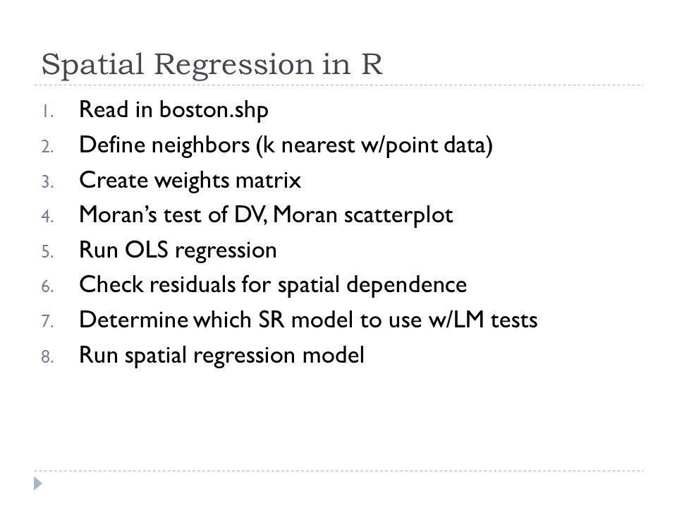 Spatial Regression in R 1. Read in boston.shp 2. Define neighbors (k nearest w/point data) 3. Create weights matrix 4. Moran's test of DV, Moran scatt