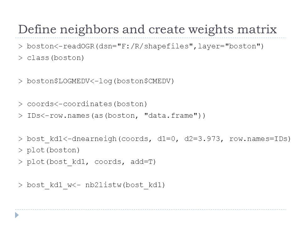 Define neighbors and create weights matrix > boston<-readOGR(dsn=