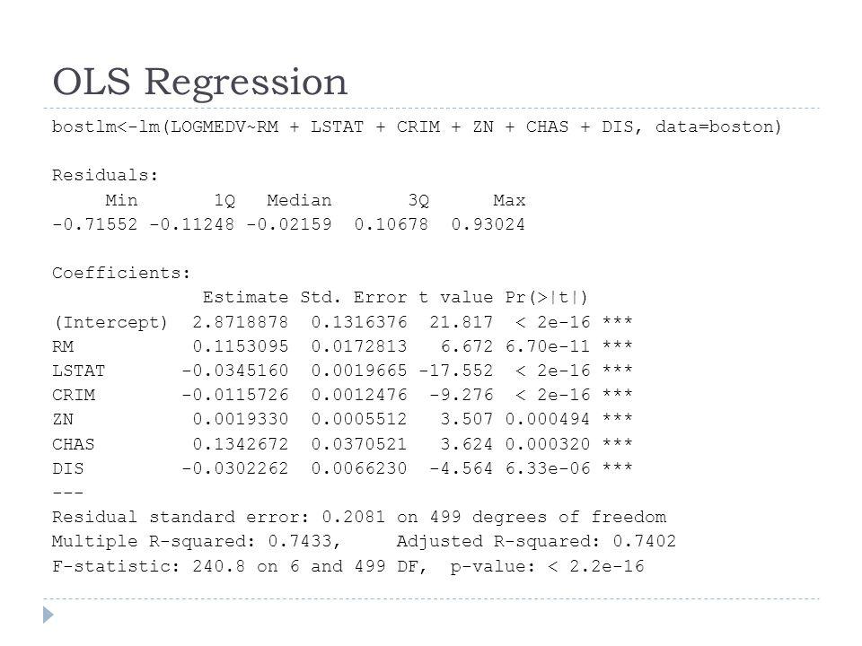 OLS Regression bostlm<-lm(LOGMEDV~RM + LSTAT + CRIM + ZN + CHAS + DIS, data=boston) Residuals: Min 1Q Median 3Q Max -0.71552 -0.11248 -0.02159 0.10678