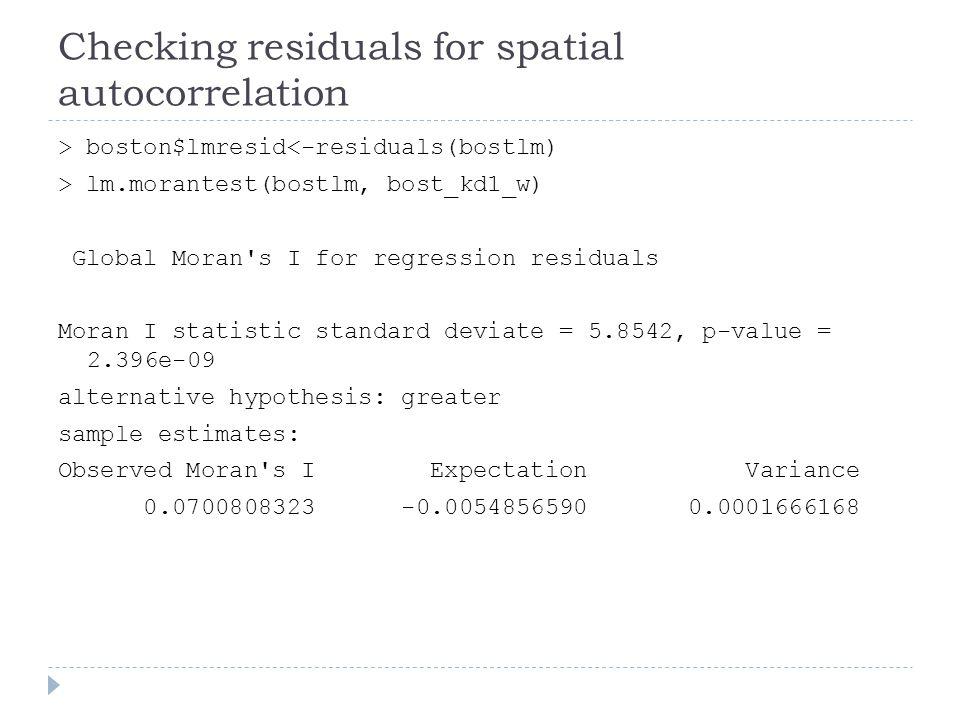Checking residuals for spatial autocorrelation > boston$lmresid<-residuals(bostlm) > lm.morantest(bostlm, bost_kd1_w) Global Moran's I for regression