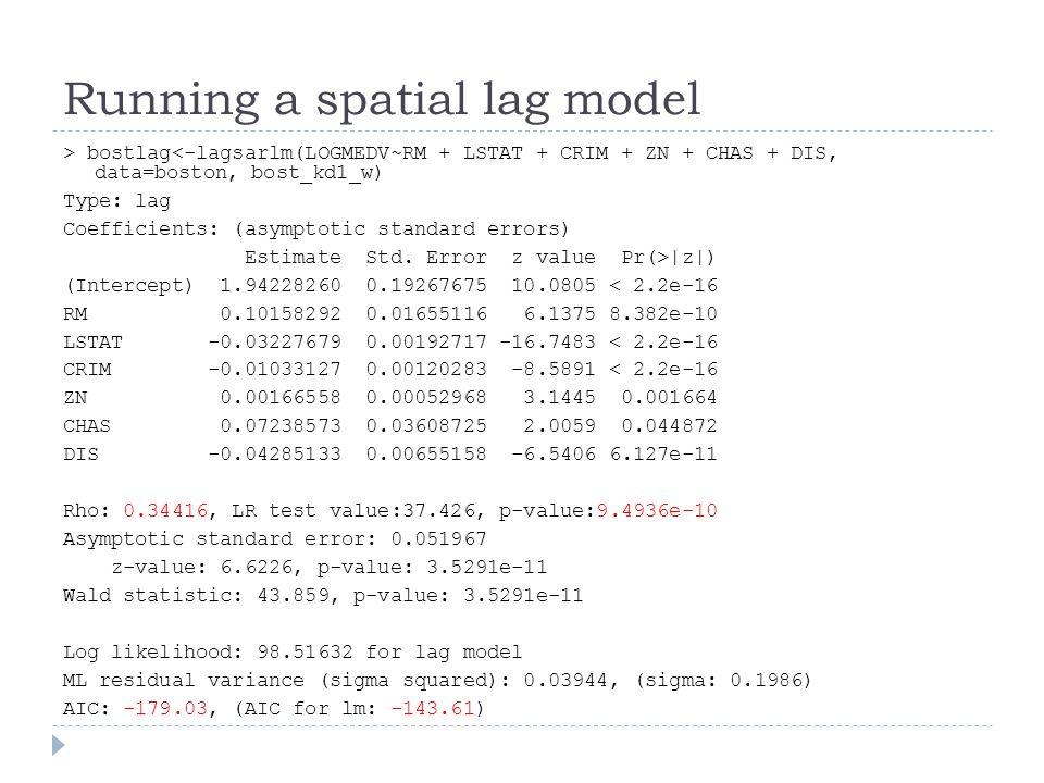 Running a spatial lag model > bostlag<-lagsarlm(LOGMEDV~RM + LSTAT + CRIM + ZN + CHAS + DIS, data=boston, bost_kd1_w) Type: lag Coefficients: (asympto