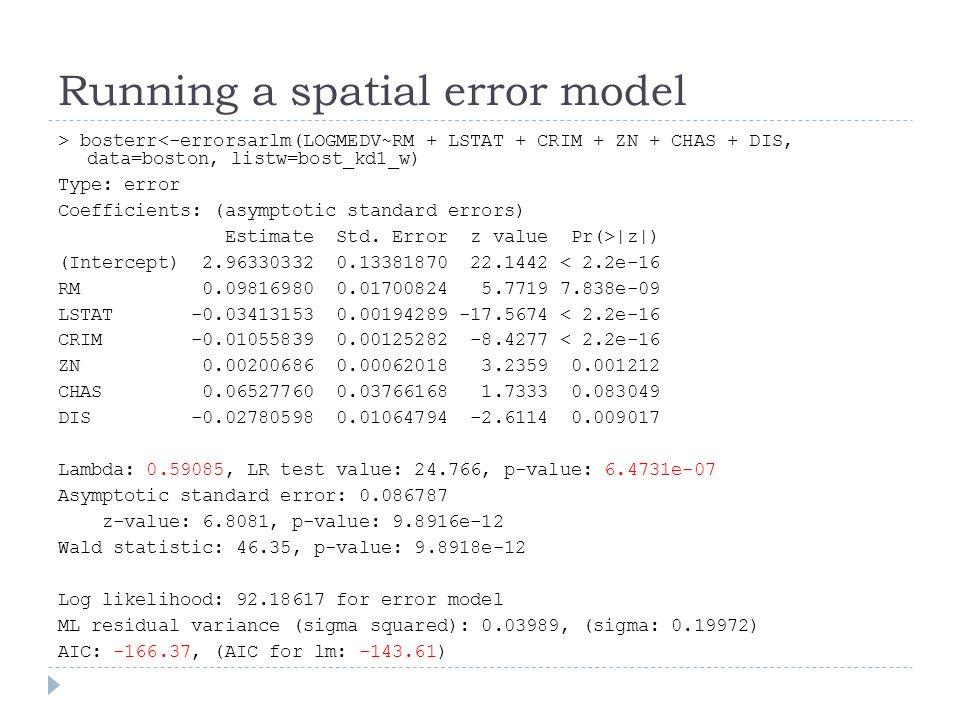 Running a spatial error model > bosterr<-errorsarlm(LOGMEDV~RM + LSTAT + CRIM + ZN + CHAS + DIS, data=boston, listw=bost_kd1_w) Type: error Coefficien