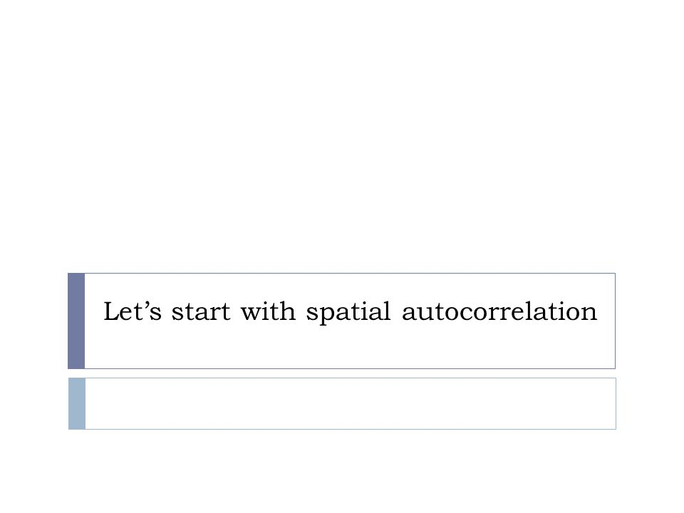 Spatial autocorrelation  Test for the presence of spatial autocorrelation  Global  Moran's I  Geary's C  Local (LISA – Local Indicators of Spatial Autocorrelation)  Local Moran's I and Getis G i *  We'll just focus on the industry standard – Moran's I