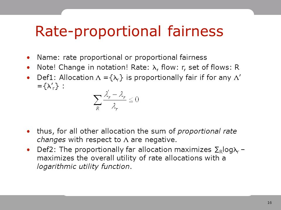 16 Rate-proportional fairness Name: rate proportional or proportional fairness Note.