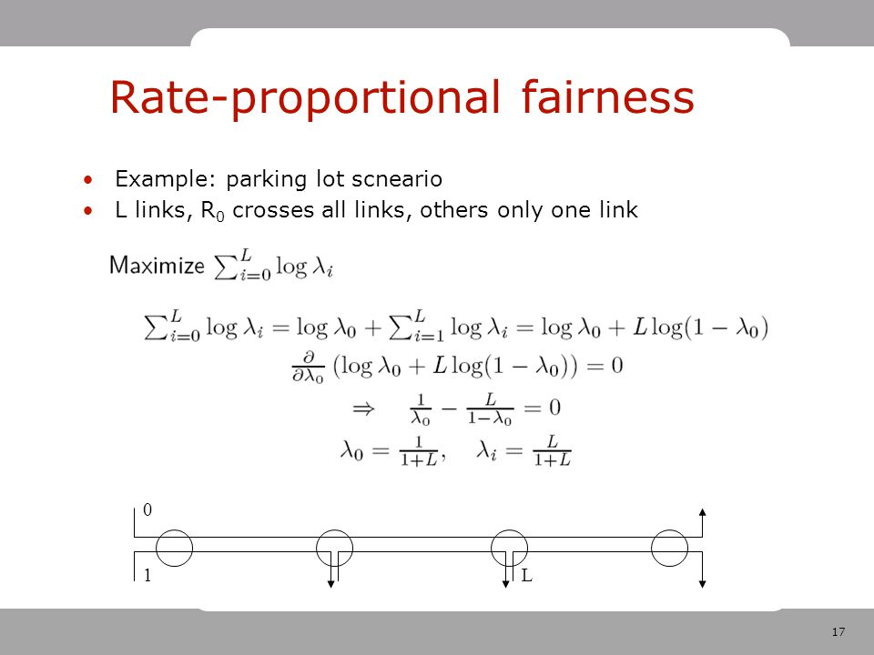17 Rate-proportional fairness Example: parking lot scneario L links, R 0 crosses all links, others only one link 1 0 L