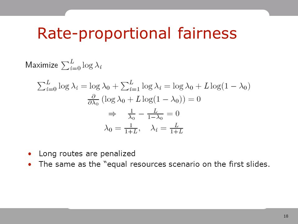 18 Rate-proportional fairness Long routes are penalized The same as the equal resources scenario on the first slides.