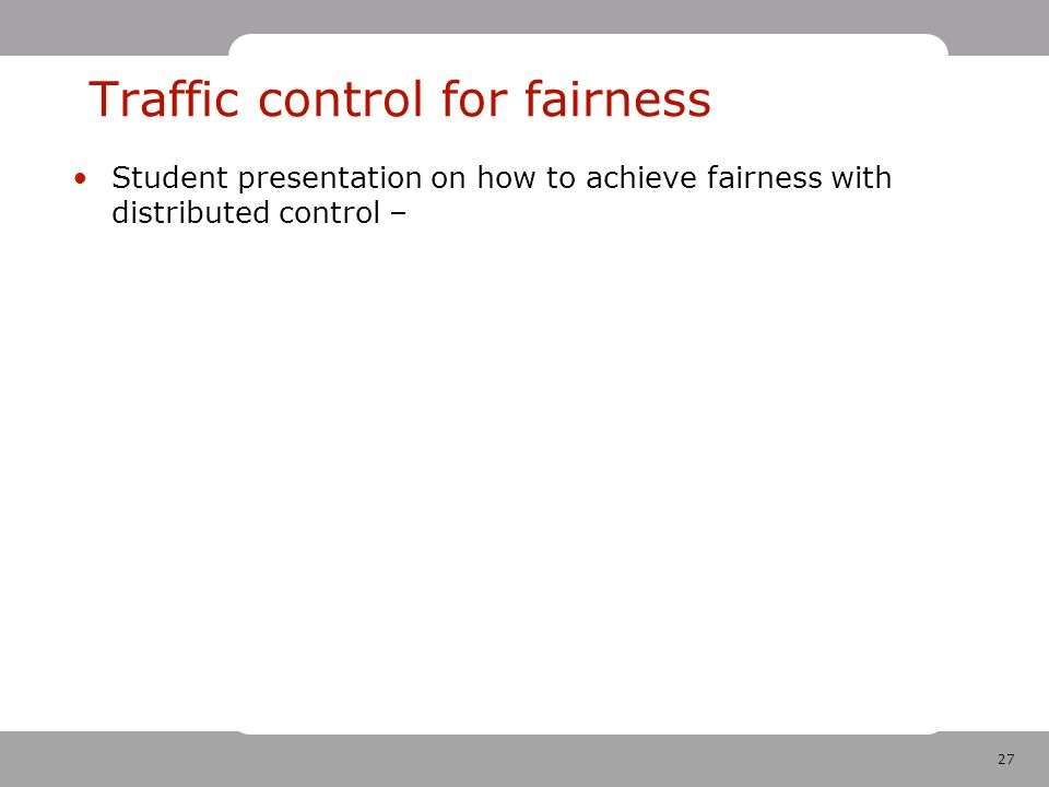 27 Traffic control for fairness Student presentation on how to achieve fairness with distributed control –