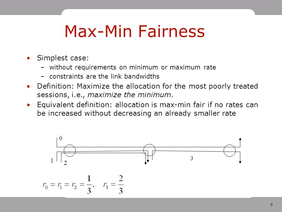 7 Max-Min Fairness Formal description: –allocated rate for session p: r p, r={r p } (maximum and minimum rate requirements not considered) –allocated flow on link a: F a =∑ pa r p –capacity of link a: C a Feasible allocation r: r p 0, F a ≤C a Max-min fair allocation r: –consider r max-min fair allocation and r* any feasible allocation –for any feasible r*r for which r* p >r p (if in r* there is a session that gets higher rate) –there is a p' with r p' ≤r p and r* p' <r p' (then there is a session that has minimum rate in r and has even smaller rate in r*.)