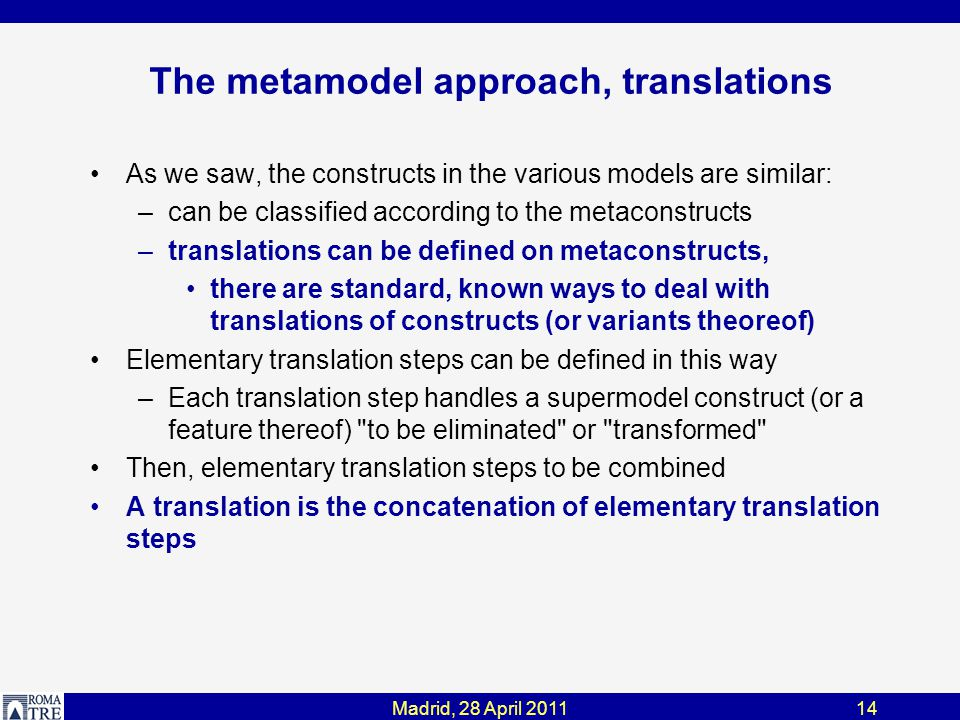 Madrid, 28 April 201114 The metamodel approach, translations As we saw, the constructs in the various models are similar: –can be classified according to the metaconstructs –translations can be defined on metaconstructs, there are standard, known ways to deal with translations of constructs (or variants theoreof) Elementary translation steps can be defined in this way –Each translation step handles a supermodel construct (or a feature thereof) to be eliminated or transformed Then, elementary translation steps to be combined A translation is the concatenation of elementary translation steps