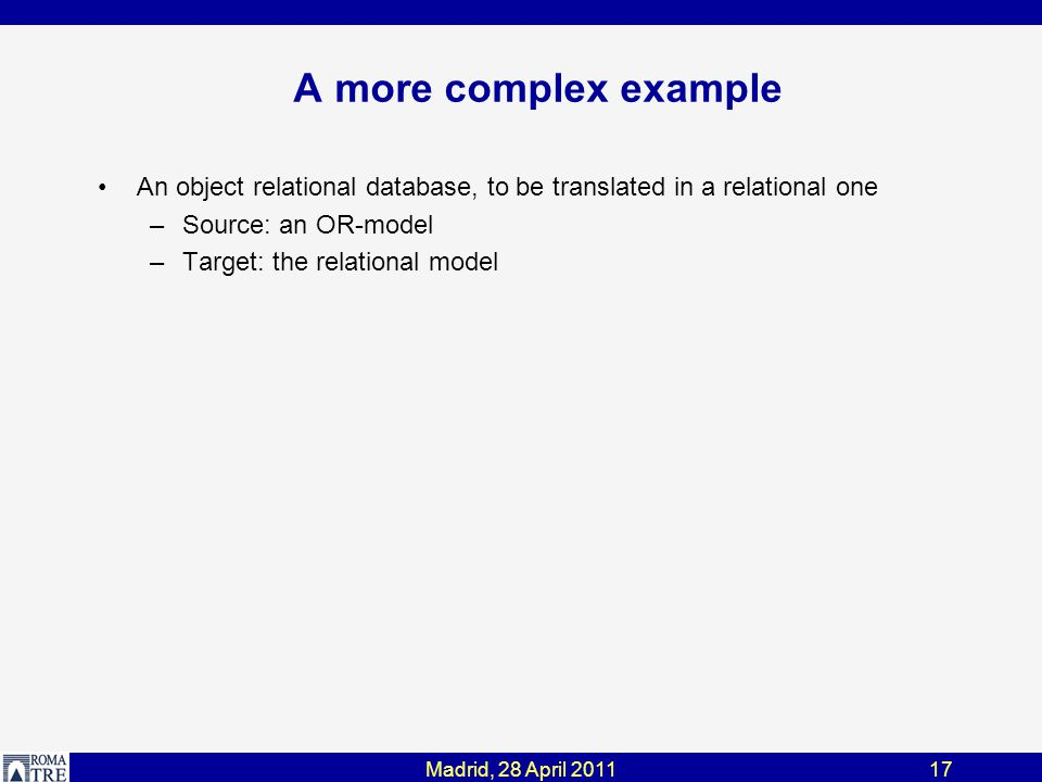 Madrid, 28 April 201117 A more complex example An object relational database, to be translated in a relational one –Source: an OR-model –Target: the relational model