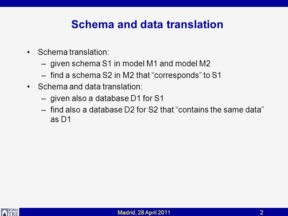 2 Schema and data translation Schema translation: –given schema S1 in model M1 and model M2 –find a schema S2 in M2 that corresponds to S1 Schema and data translation: –given also a database D1 for S1 –find also a database D2 for S2 that contains the same data as D1