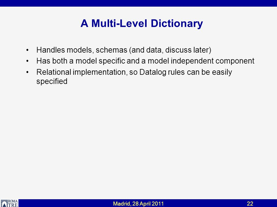 Madrid, 28 April 201122 A Multi-Level Dictionary Handles models, schemas (and data, discuss later) Has both a model specific and a model independent component Relational implementation, so Datalog rules can be easily specified